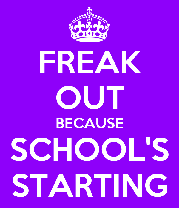 FREAK OUT BECAUSE SCHOOL'S STARTING