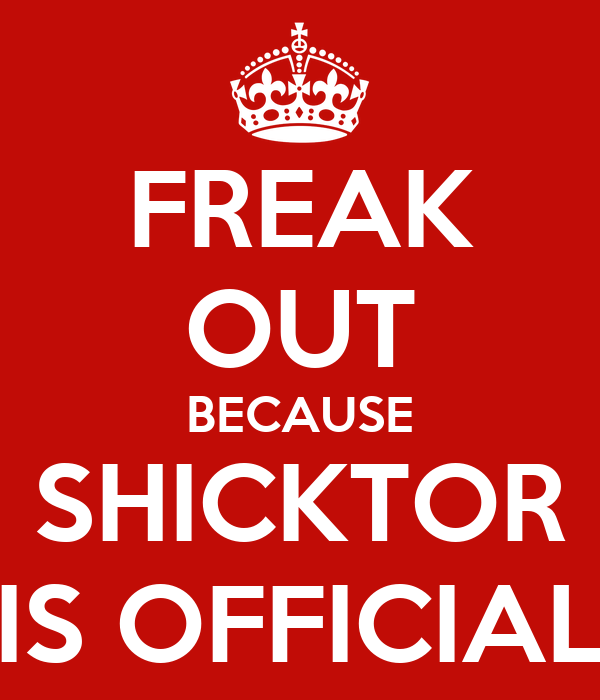 FREAK OUT BECAUSE SHICKTOR IS OFFICIAL