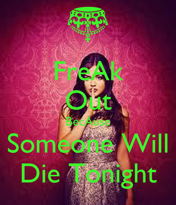 FreAk Out BecAuse Someone Will Die Tonight