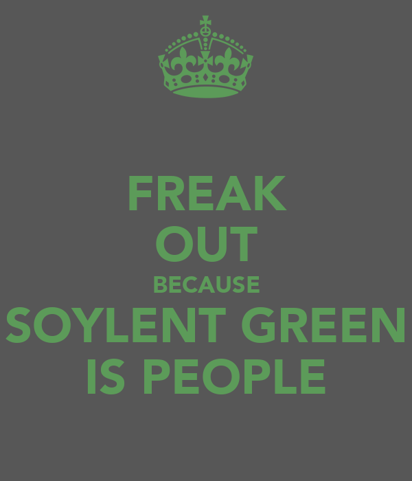 FREAK OUT BECAUSE SOYLENT GREEN IS PEOPLE