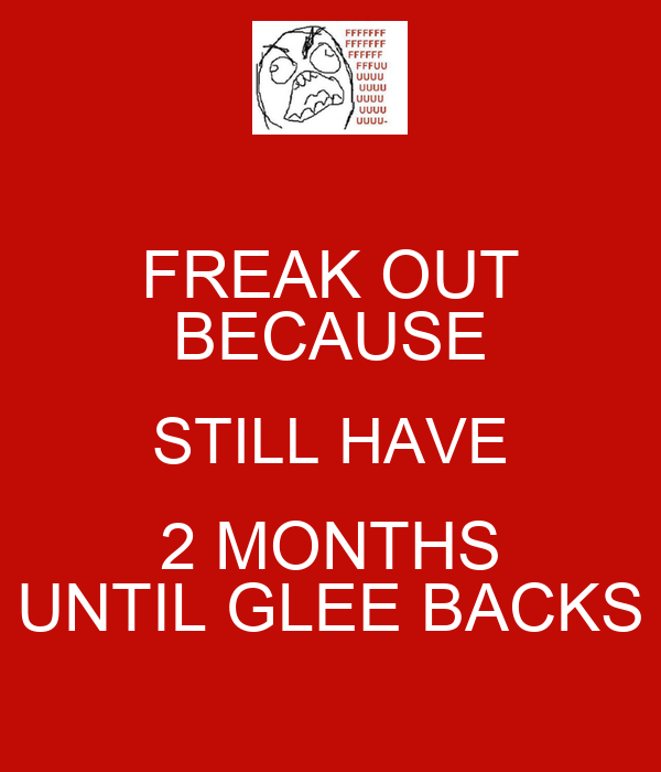 FREAK OUT BECAUSE STILL HAVE 2 MONTHS UNTIL GLEE BACKS