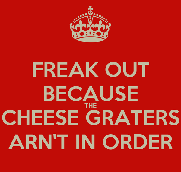 FREAK OUT BECAUSE THE CHEESE GRATERS ARN'T IN ORDER