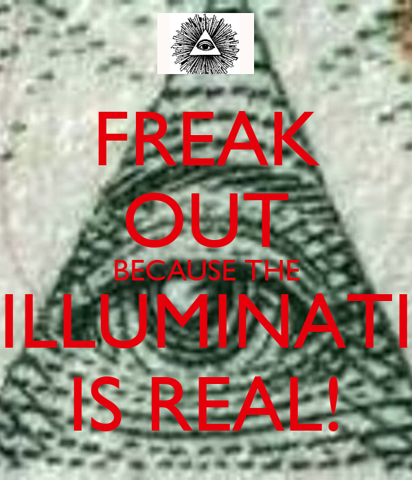 FREAK OUT BECAUSE THE ILLUMINATI IS REAL!