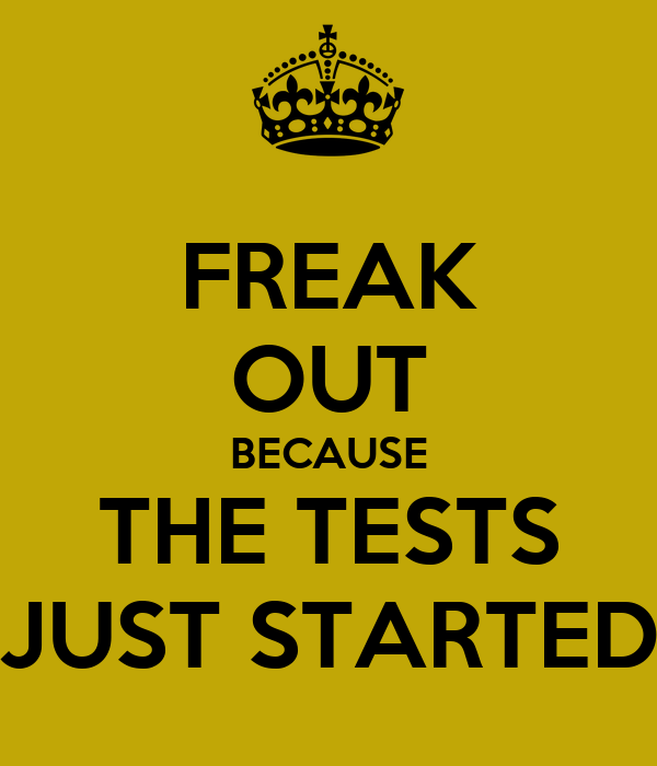 FREAK OUT BECAUSE THE TESTS JUST STARTED