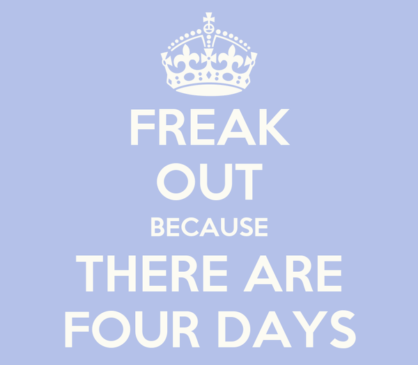FREAK OUT BECAUSE THERE ARE FOUR DAYS
