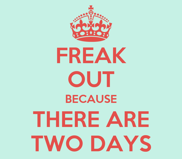 FREAK OUT BECAUSE THERE ARE TWO DAYS