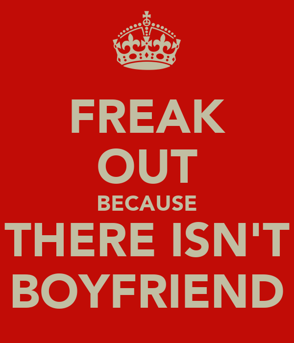 FREAK OUT BECAUSE THERE ISN'T BOYFRIEND