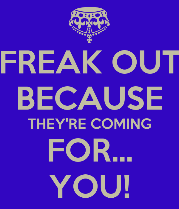 FREAK OUT BECAUSE THEY'RE COMING FOR... YOU!