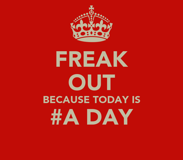FREAK OUT BECAUSE TODAY IS #A DAY