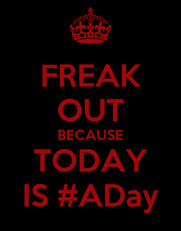 FREAK OUT BECAUSE TODAY IS #ADay