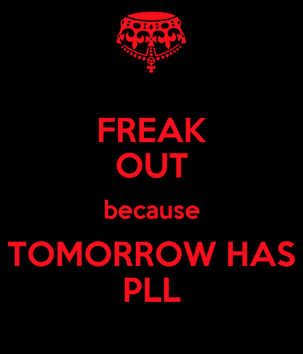 FREAK OUT because TOMORROW HAS PLL