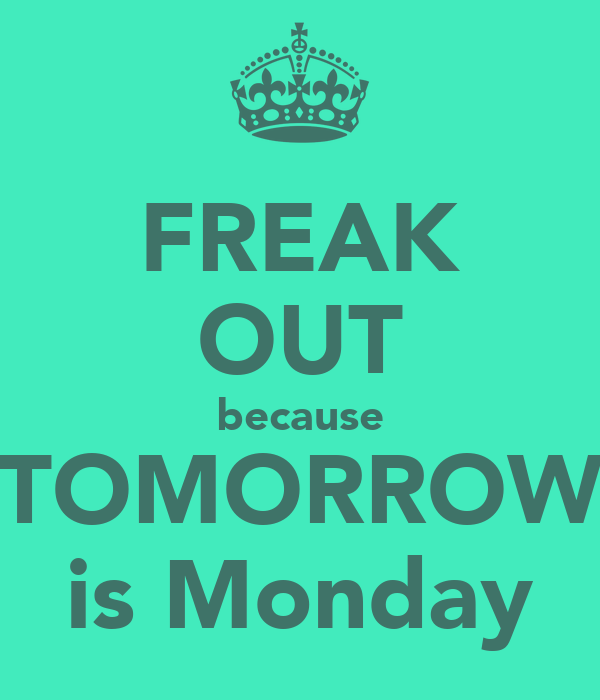 FREAK OUT because TOMORROW is Monday