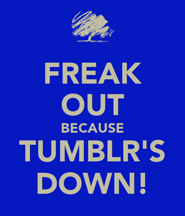 FREAK OUT BECAUSE TUMBLR'S DOWN!