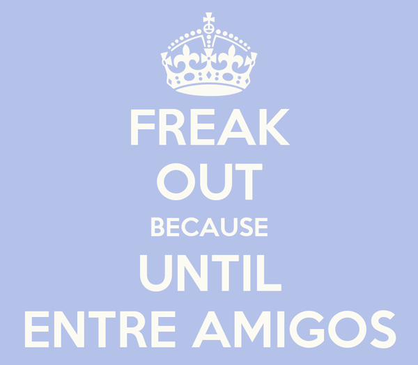 FREAK OUT BECAUSE UNTIL ENTRE AMIGOS