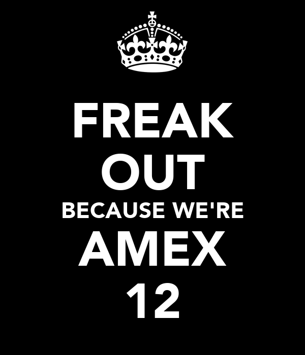FREAK OUT BECAUSE WE'RE AMEX 12