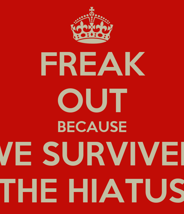 FREAK OUT BECAUSE WE SURVIVED THE HIATUS