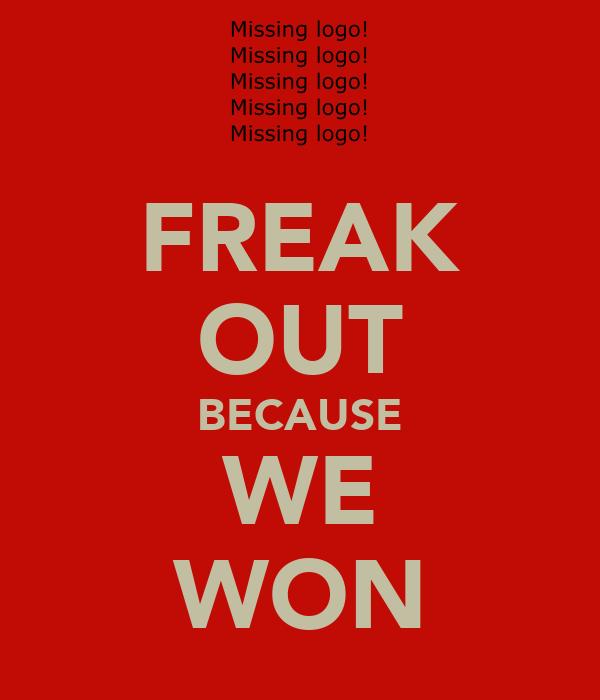 FREAK OUT BECAUSE WE WON