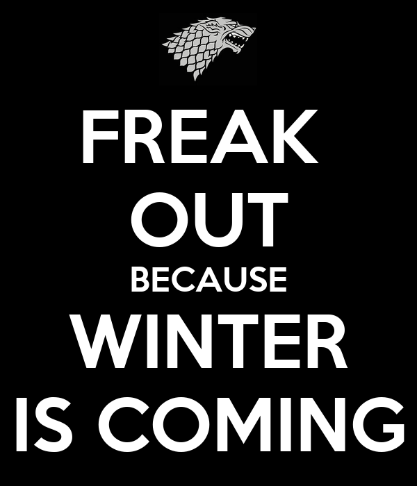 FREAK  OUT BECAUSE WINTER IS COMING