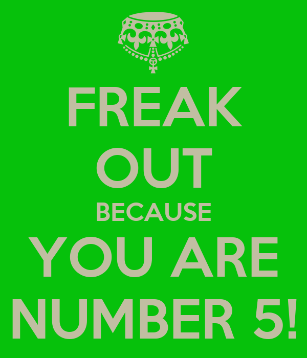 FREAK OUT BECAUSE YOU ARE NUMBER 5!