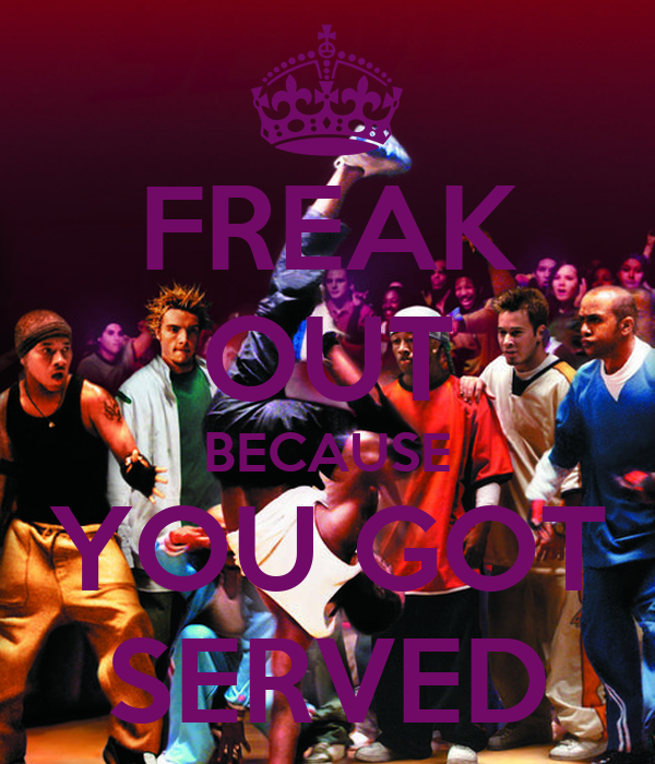 FREAK OUT BECAUSE YOU GOT SERVED