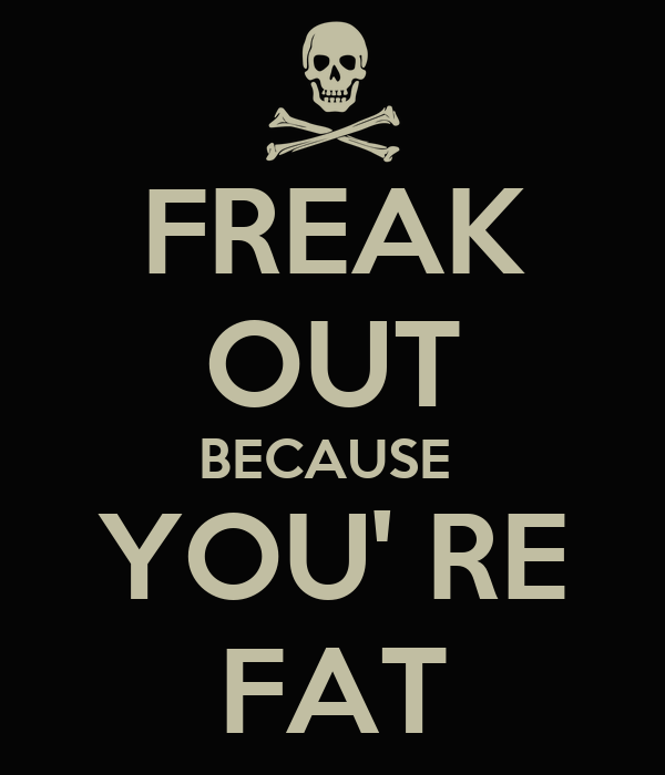 FREAK OUT BECAUSE  YOU' RE FAT