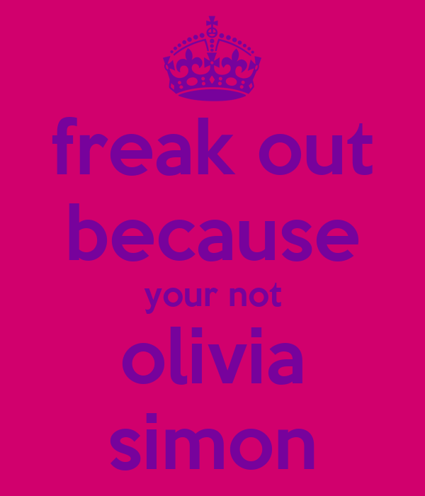 freak out because your not olivia simon