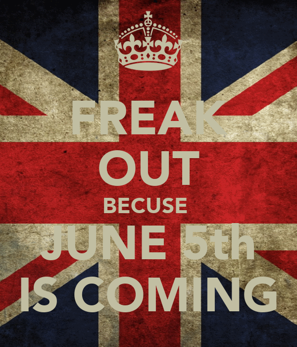 FREAK OUT BECUSE  JUNE 5th IS COMING