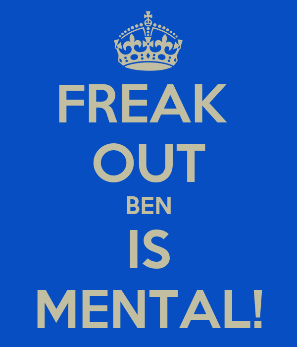 FREAK  OUT BEN IS MENTAL!