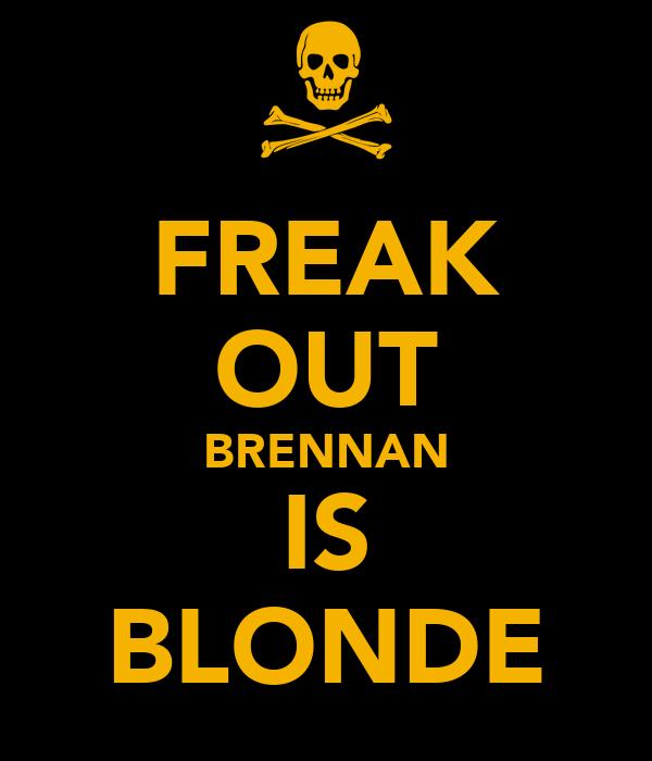 FREAK OUT BRENNAN IS BLONDE