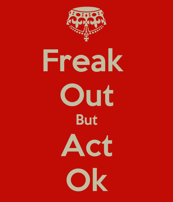 Freak  Out But Act Ok