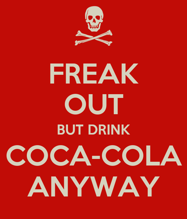 FREAK OUT BUT DRINK COCA-COLA ANYWAY