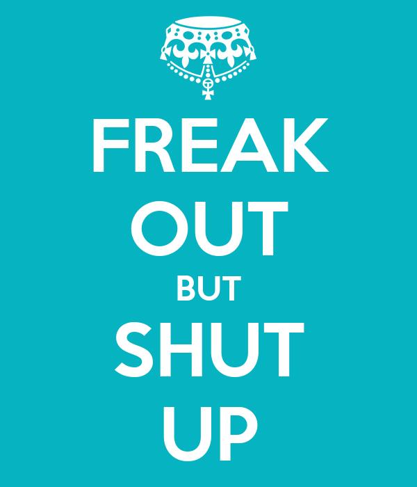 FREAK OUT BUT SHUT UP