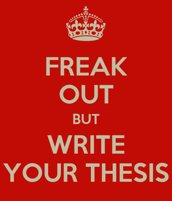 FREAK OUT BUT WRITE YOUR THESIS