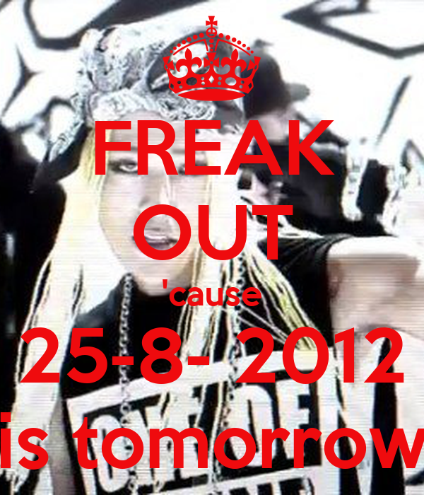FREAK OUT 'cause 25-8- 2012 is tomorrow