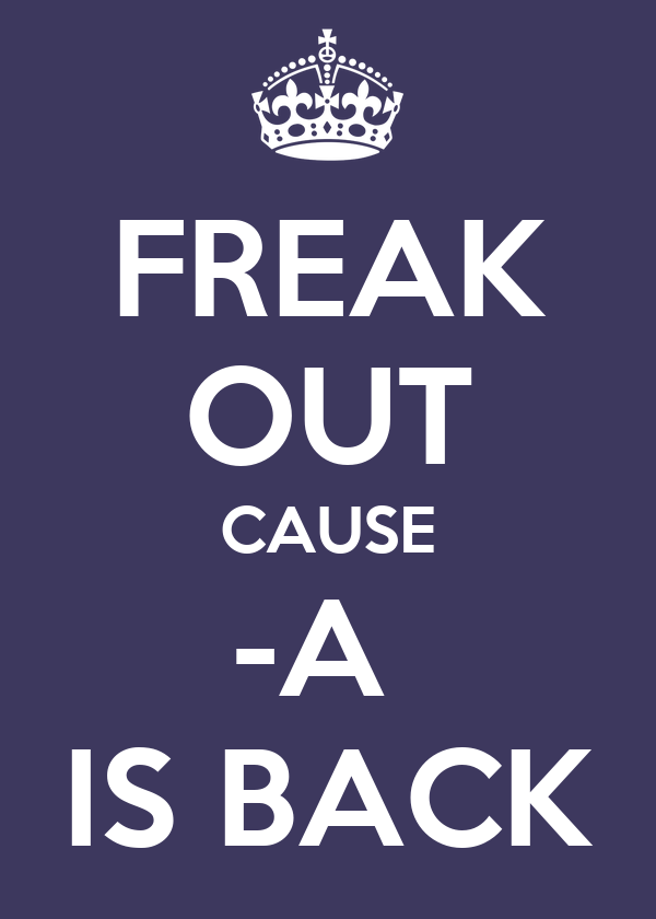 FREAK OUT CAUSE -A  IS BACK
