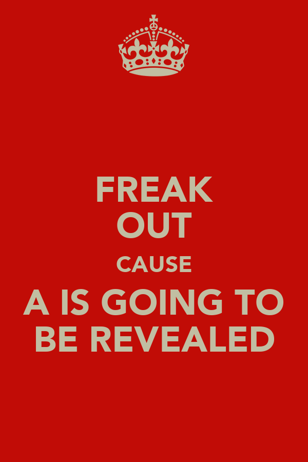 FREAK OUT CAUSE A IS GOING TO BE REVEALED
