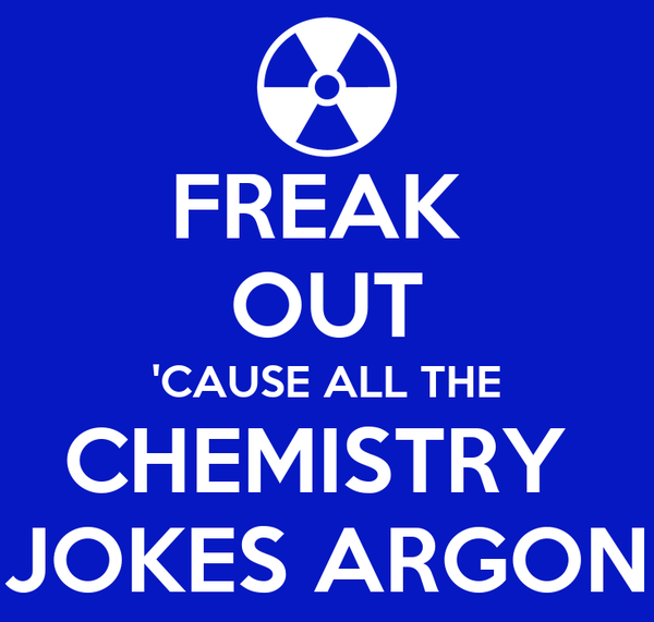 FREAK  OUT 'CAUSE ALL THE CHEMISTRY  JOKES ARGON