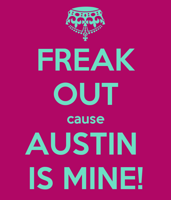 FREAK OUT cause AUSTIN  IS MINE!