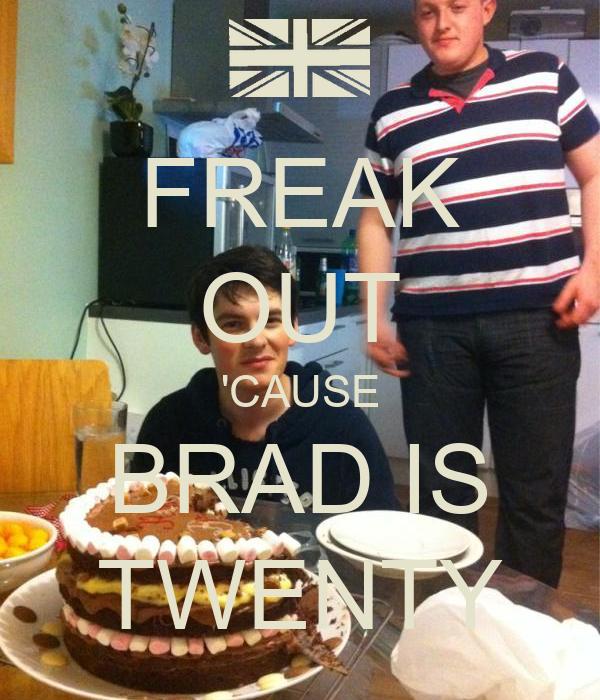 FREAK OUT 'CAUSE BRAD IS TWENTY