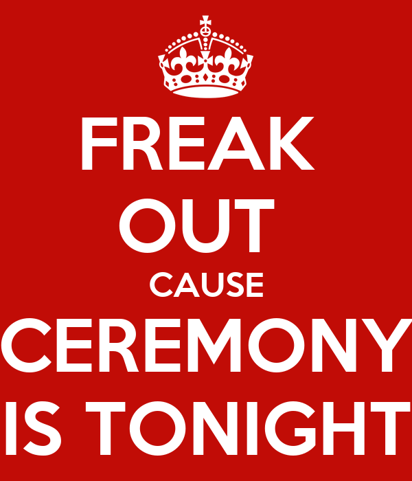 FREAK  OUT  CAUSE CEREMONY IS TONIGHT