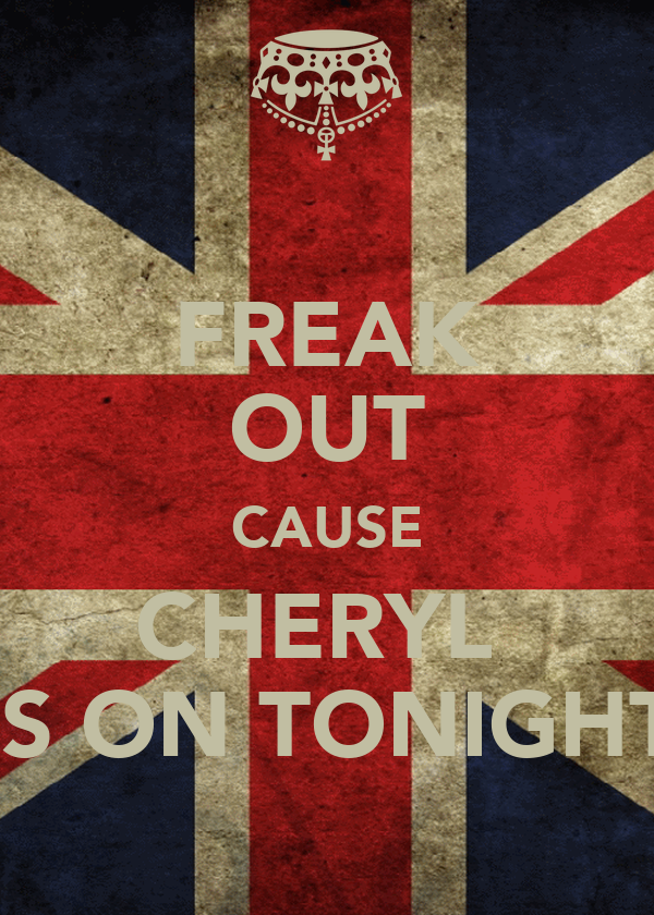 FREAK OUT CAUSE CHERYL  IS ON TONIGHT