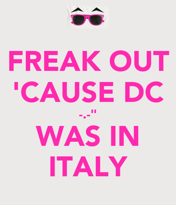 """FREAK OUT 'CAUSE DC -.-"""" WAS IN ITALY"""