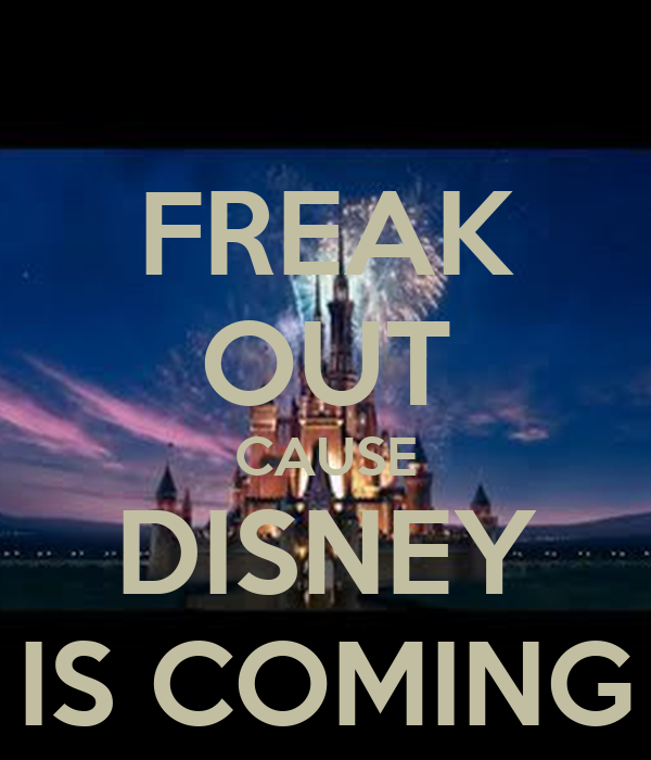 FREAK OUT CAUSE DISNEY IS COMING