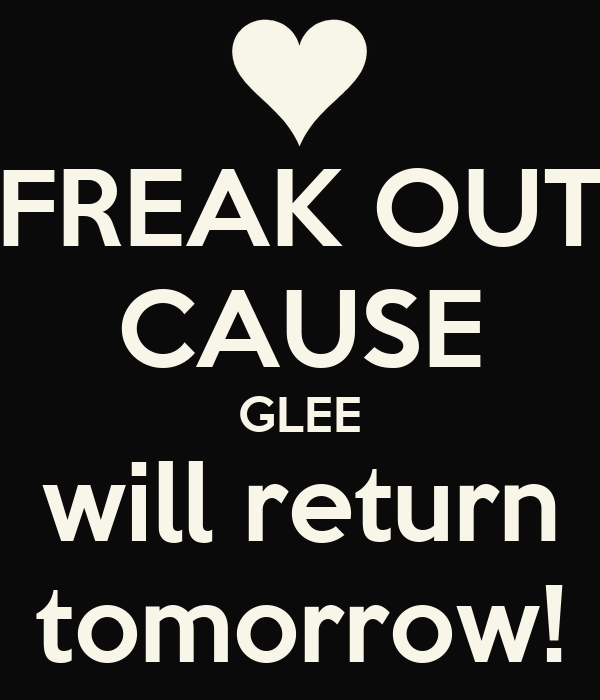 FREAK OUT CAUSE GLEE will return tomorrow!