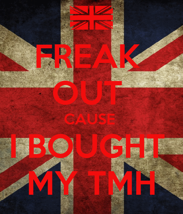 FREAK  OUT  CAUSE  I BOUGHT  MY TMH