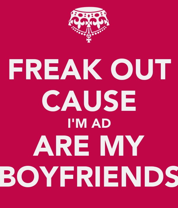 FREAK OUT CAUSE I'M AD ARE MY BOYFRIENDS