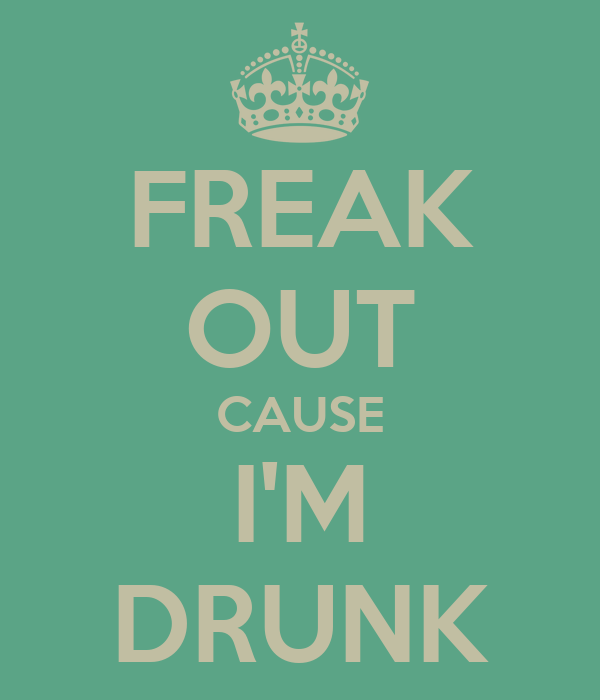 FREAK OUT CAUSE I'M DRUNK