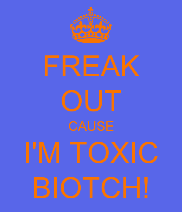 FREAK OUT CAUSE I'M TOXIC BIOTCH!