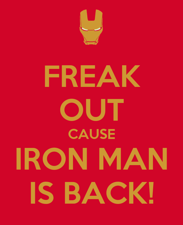 FREAK OUT CAUSE IRON MAN IS BACK!