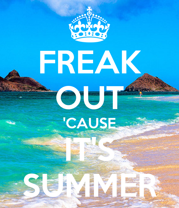 FREAK OUT 'CAUSE IT'S SUMMER